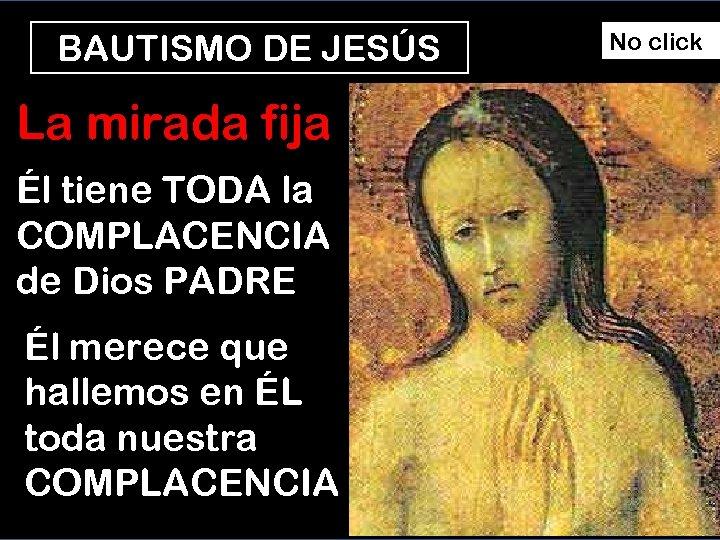 BAUTISMO DE JESÚS La mirada fija Él tiene TODA la COMPLACENCIA de Dios PADRE