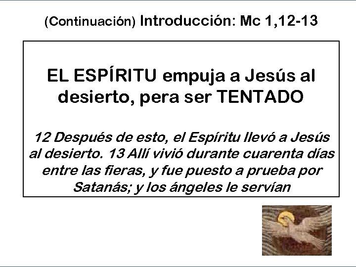 (Continuación) Introducción: Mc 1, 12 -13 EL ESPÍRITU empuja a Jesús al desierto, pera