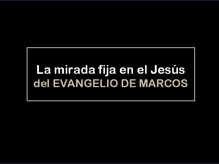 La mirada fija en el Jesús del EVANGELIO DE MARCOS