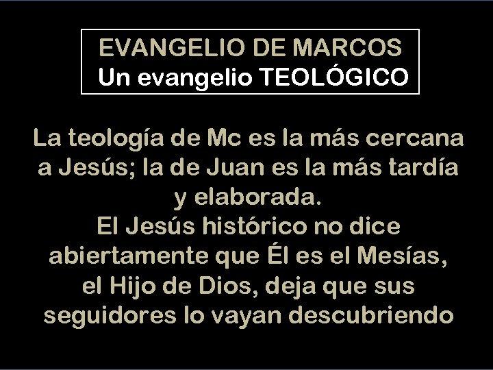 EVANGELIO DE MARCOS Un evangelio TEOLÓGICO La teología de Mc es la más cercana