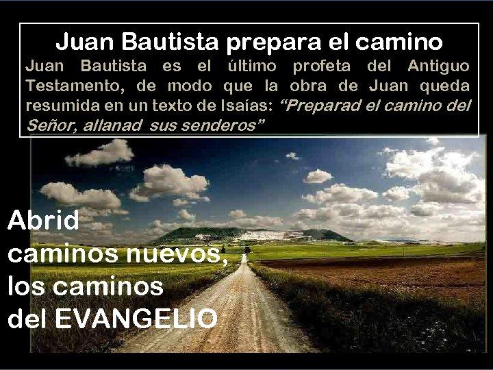 Juan Bautista prepara el camino Juan Bautista es el último profeta del Antiguo Testamento,