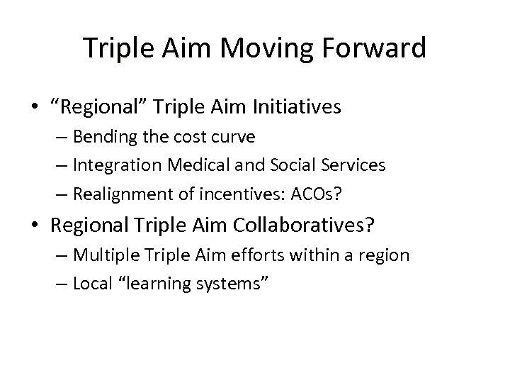 "Triple Aim Moving Forward • ""Regional"" Triple Aim Initiatives – Bending the cost curve"