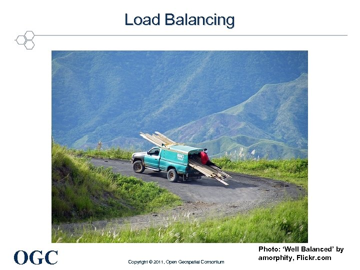 Load Balancing OGC Copyright © 2011, Open Geospatial Consortium Photo: 'Well Balanced' by amorphity,