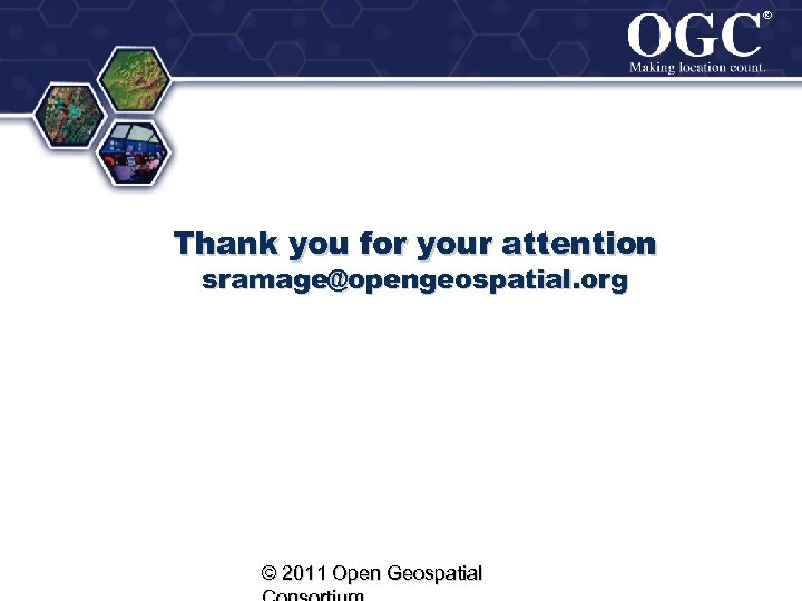 ® ® Thank you for your attention sramage@opengeospatial. org © 2011 Open Geospatial