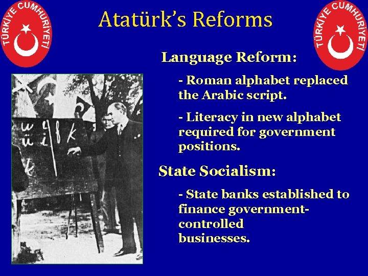 Atatürk's Reforms 3. Language Reform: - Roman alphabet replaced the Arabic script. - Literacy