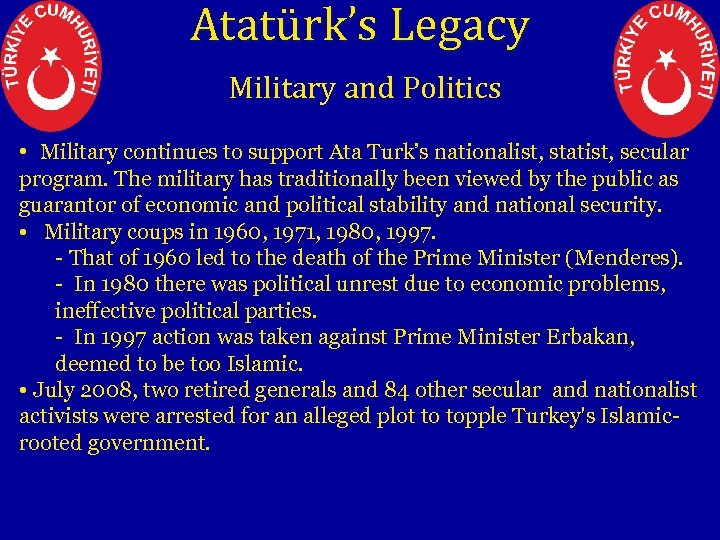 Atatürk's Legacy Military and Politics • Military continues to support Ata Turk's nationalist, statist,