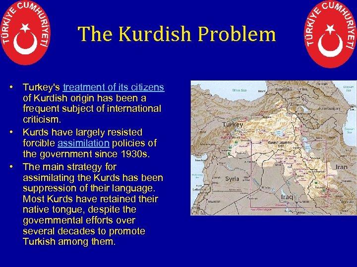 The Kurdish Problem • Turkey's treatment of its citizens of Kurdish origin has been