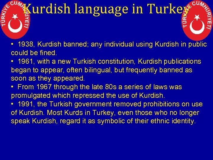 Kurdish language in Turkey • 1938, Kurdish banned; any individual using Kurdish in public