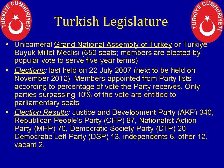 Turkish Legislature • Unicameral Grand National Assembly of Turkey or Turkiye Buyuk Millet Meclisi