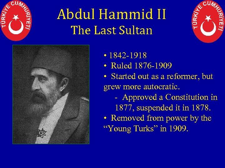 Abdul Hammid II The Last Sultan • 1842 -1918 • Ruled 1876 -1909 •