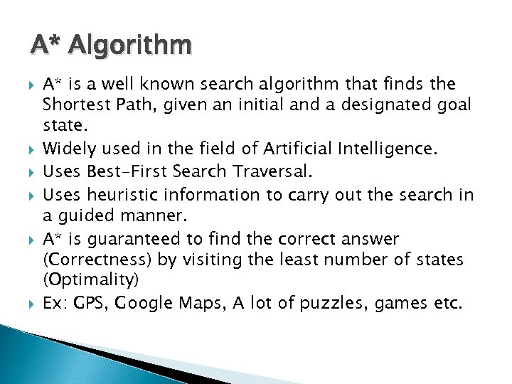 A* Algorithm A* is a well known search algorithm that finds the Shortest Path,