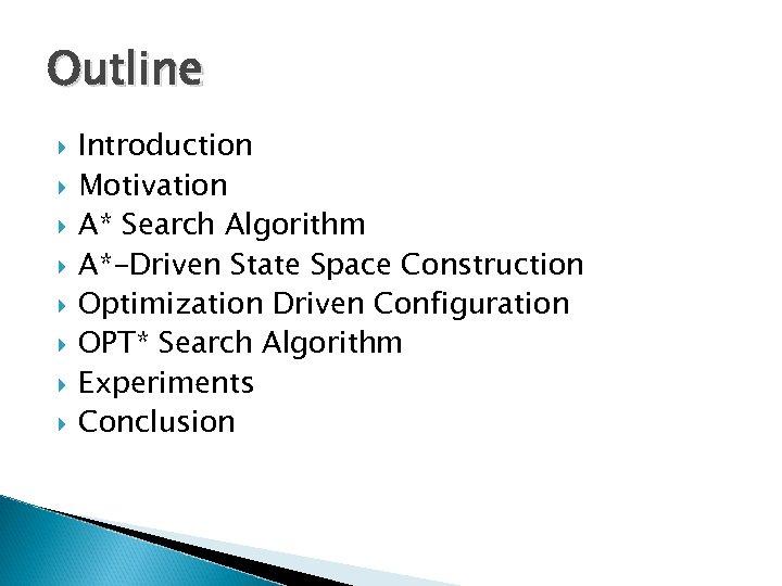 Outline Introduction Motivation A* Search Algorithm A*-Driven State Space Construction Optimization Driven Configuration OPT*