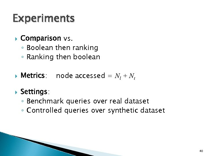 Experiments Comparison vs. ◦ Boolean then ranking ◦ Ranking then boolean Metrics: node accessed