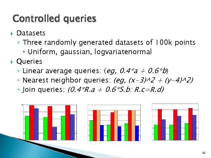 Controlled queries Datasets ◦ Three randomly generated datasets of 100 k points Uniform, gaussian,