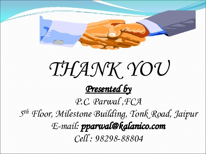 THANK YOU Presented by P. C. Parwal , FCA 5 th Floor, Milestone Building,