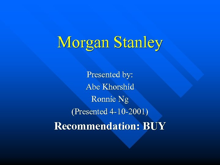 Morgan Stanley Presented by: Abe Khorshid Ronnie Ng (Presented 4 -10 -2001) Recommendation: BUY