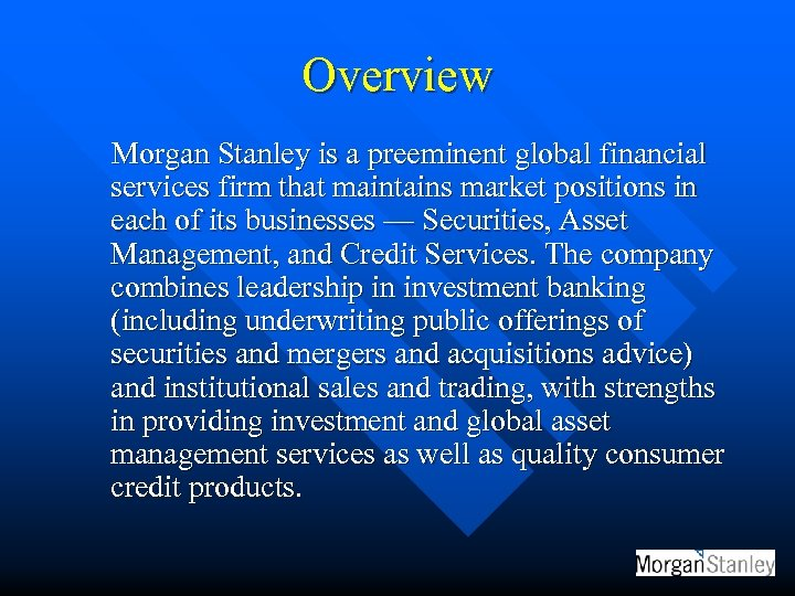 Overview Morgan Stanley is a preeminent global financial services firm that maintains market positions