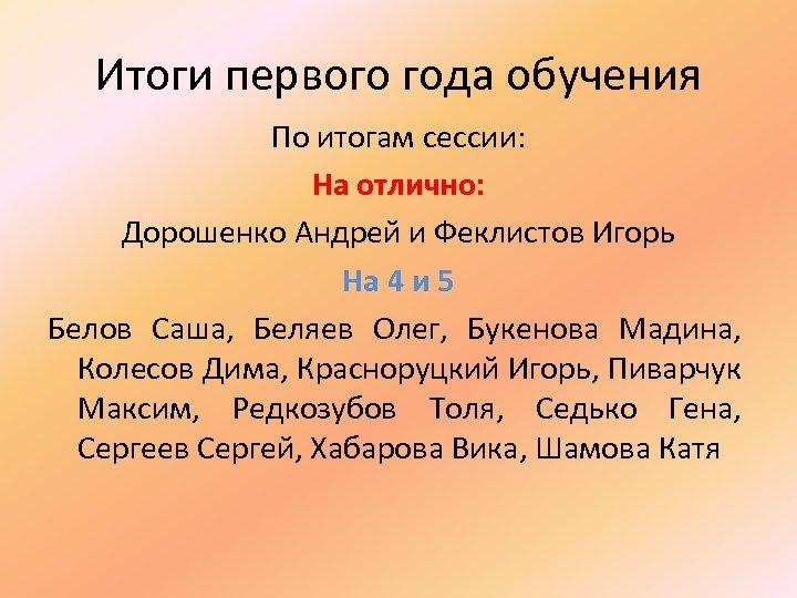 Итоги первого года обучения По итогам сессии: На отлично: Дорошенко Андрей и Феклистов Игорь