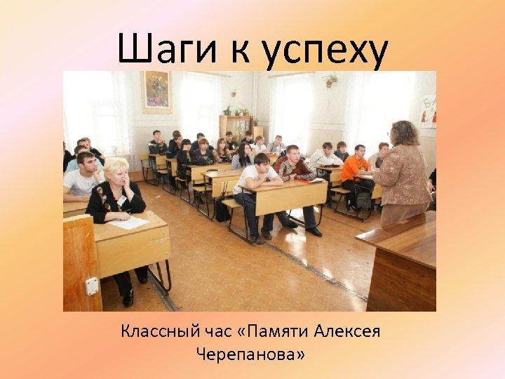 Шаги к успеху Классный час «Памяти Алексея Черепанова»