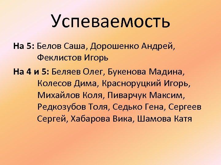 Успеваемость На 5: Белов Саша, Дорошенко Андрей, Феклистов Игорь На 4 и 5: Беляев