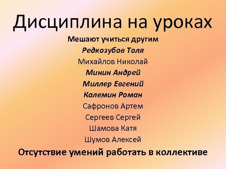 Дисциплина на уроках Мешают учиться другим Редкозубов Толя Михайлов Николай Минин Андрей Миллер Евгений