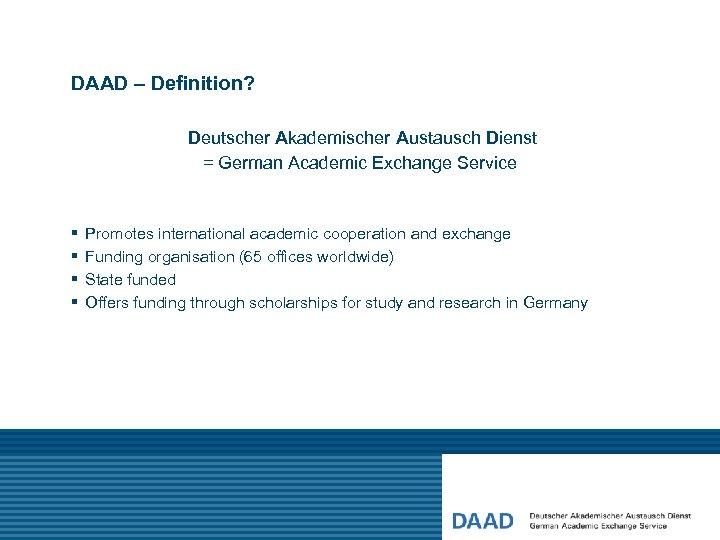 DAAD – Definition? Deutscher Akademischer Austausch Dienst = German Academic Exchange Service § §