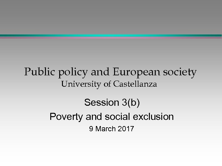 Public policy and European society University of Castellanza Session 3(b) Poverty and social exclusion