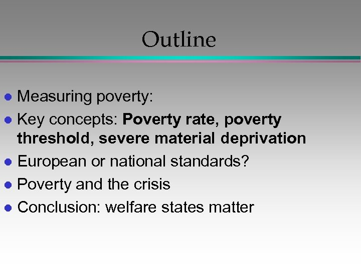 Outline Measuring poverty: l Key concepts: Poverty rate, poverty threshold, severe material deprivation l