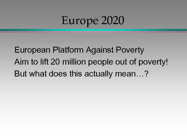 Europe 2020 European Platform Against Poverty Aim to lift 20 million people out of