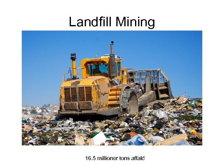 Landfill Mining 16. 5 millioner tons affald