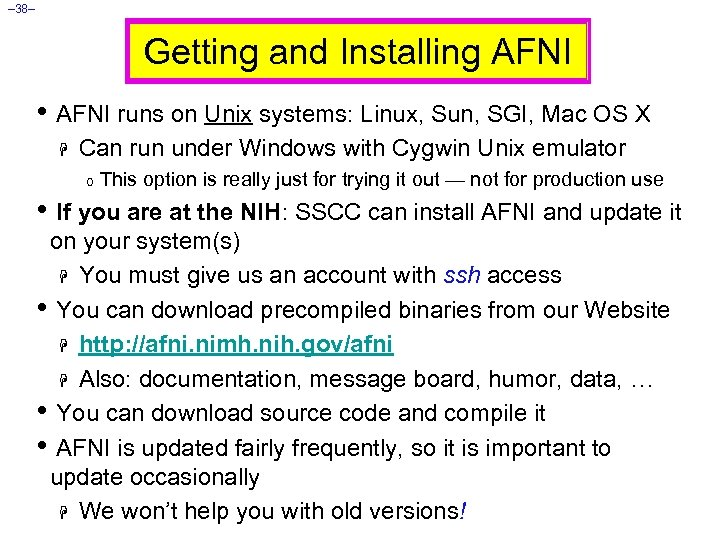 – 38– Getting and Installing AFNI • AFNI runs on Unix systems: Linux, Sun,