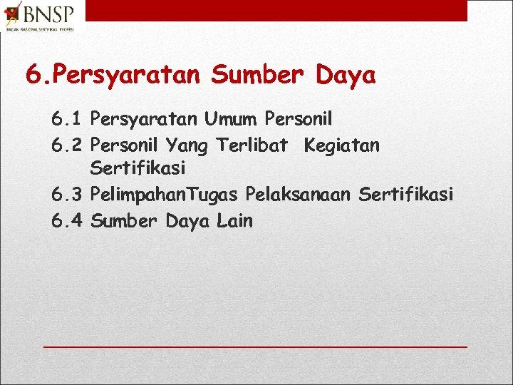 6. Persyaratan Sumber Daya 6. 1 Persyaratan Umum Personil 6. 2 Personil Yang Terlibat