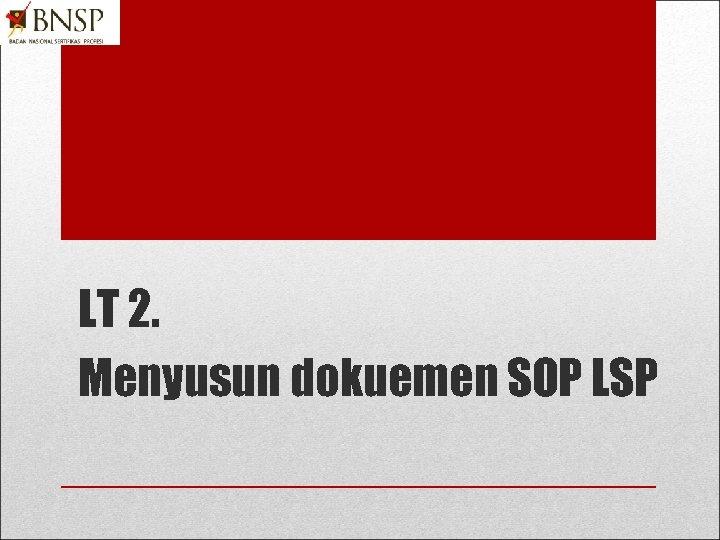 LT 2. Menyusun dokuemen SOP LSP