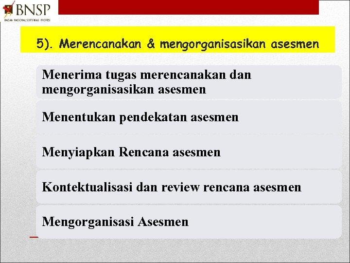 5). Merencanakan & mengorganisasikan asesmen Menerima tugas merencanakan dan mengorganisasikan asesmen Menentukan pendekatan asesmen