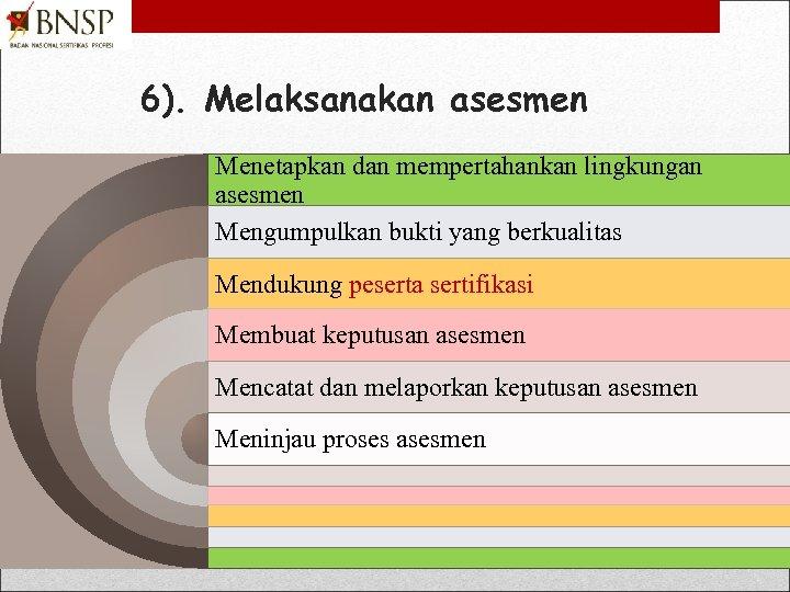 6). Melaksanakan asesmen Menetapkan dan mempertahankan lingkungan asesmen Mengumpulkan bukti yang berkualitas Mendukung peserta