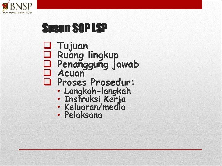 Susun SOP LSP q q q Tujuan Ruang lingkup Penanggung jawab Acuan Proses Prosedur: