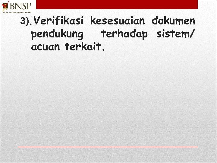 3). Verifikasi kesesuaian dokumen pendukung terhadap sistem/ acuan terkait.