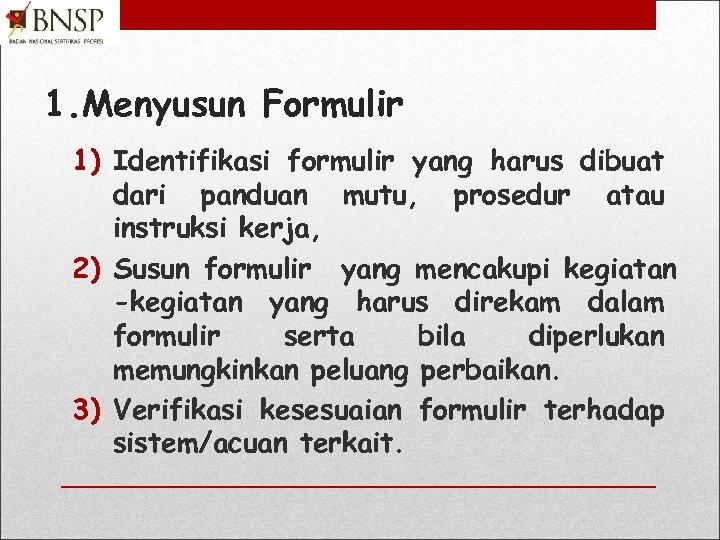 1. Menyusun Formulir 1) Identifikasi formulir yang harus dibuat dari panduan mutu, prosedur atau