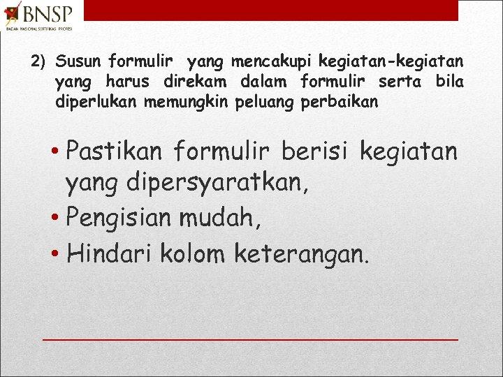 2) Susun formulir yang mencakupi kegiatan-kegiatan yang harus direkam dalam formulir serta bila diperlukan