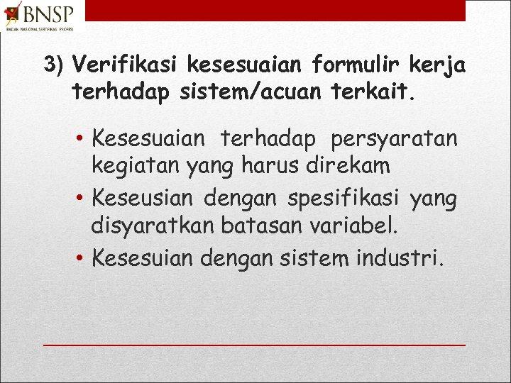 3) Verifikasi kesesuaian formulir kerja terhadap sistem/acuan terkait. • Kesesuaian terhadap persyaratan kegiatan yang