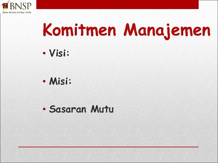 Komitmen Manajemen • Visi: • Misi: • Sasaran Mutu