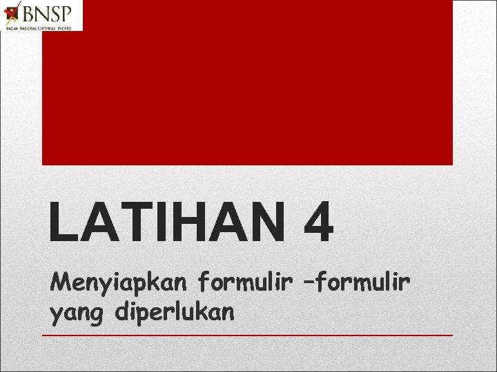 LATIHAN 4 Menyiapkan formulir –formulir yang diperlukan