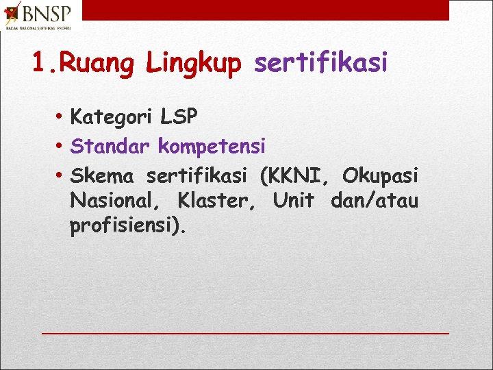 1. Ruang Lingkup sertifikasi • Kategori LSP • Standar kompetensi • Skema sertifikasi (KKNI,