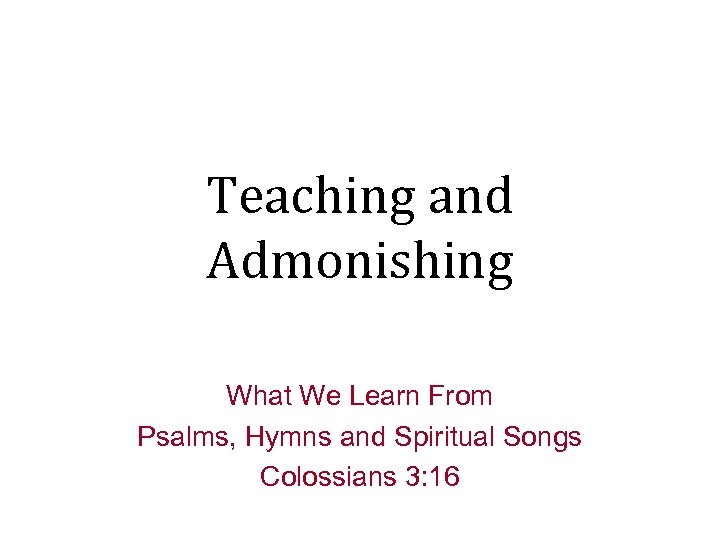 Teaching and Admonishing What We Learn From Psalms, Hymns and Spiritual Songs Colossians 3: