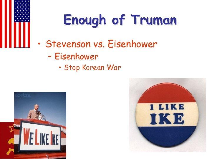 Enough of Truman • Stevenson vs. Eisenhower – Eisenhower • Stop Korean War
