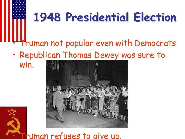 1948 Presidential Election • Truman not popular even with Democrats • Republican Thomas Dewey