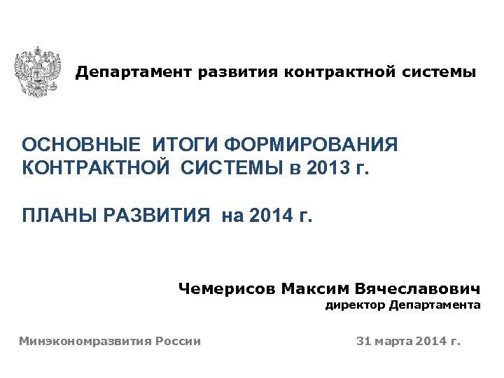 Департамент развития контрактной системы ОСНОВНЫЕ ИТОГИ ФОРМИРОВАНИЯ КОНТРАКТНОЙ СИСТЕМЫ в 2013 г. ПЛАНЫ РАЗВИТИЯ