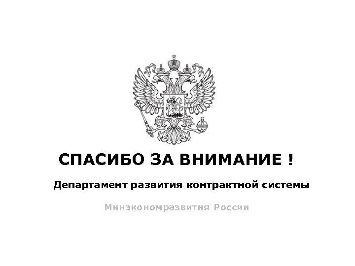 СПАСИБО ЗА ВНИМАНИЕ ! Департамент развития контрактной системы Минэкономразвития России