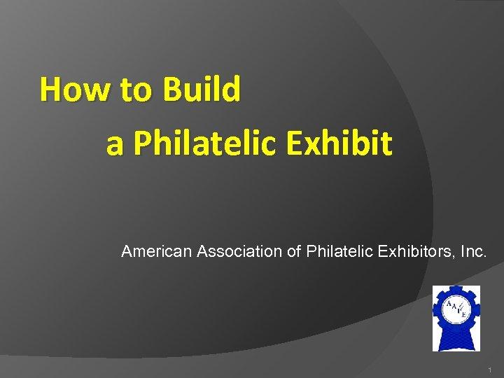 How to Build a Philatelic Exhibit American Association of Philatelic Exhibitors, Inc. 1