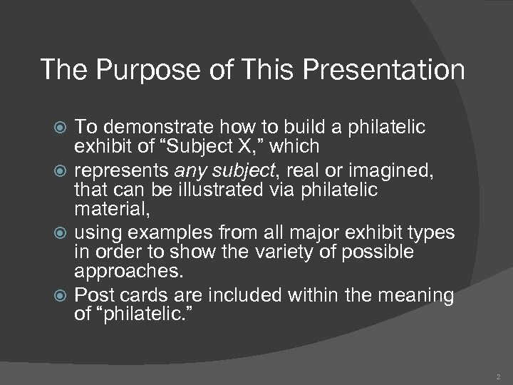The Purpose of This Presentation To demonstrate how to build a philatelic exhibit of
